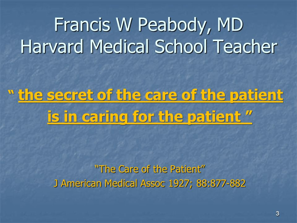 Francis W Peabody, MD Harvard Medical School Teacher the secret of the care of the patient is in caring for the patient The Care of the Patient J American Medical Assoc 1927; 88:877-882 3