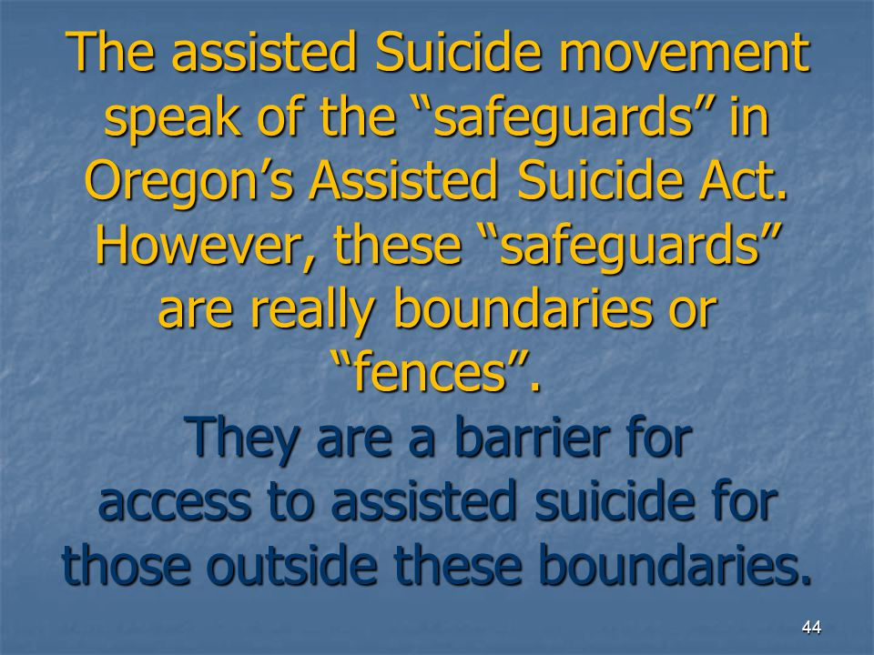 "The assisted Suicide movement speak of the ""safeguards"" in Oregon's Assisted Suicide Act. However, these ""safeguards"" are really boundaries or ""fences"