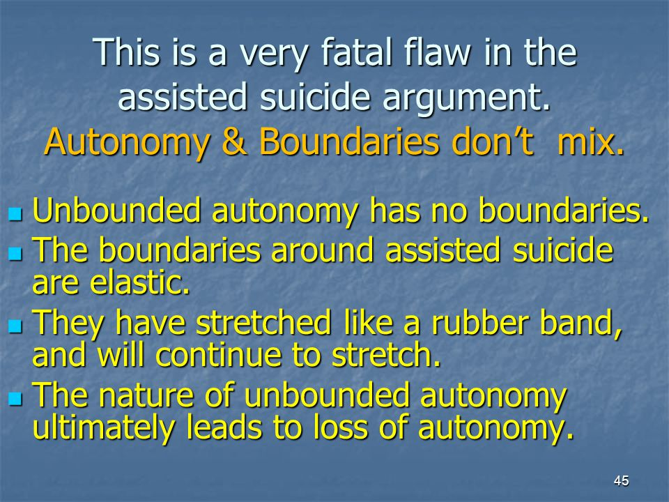 This is a very fatal flaw in the assisted suicide argument. Autonomy & Boundaries don't mix. Unbounded autonomy has no boundaries. Unbounded autonomy