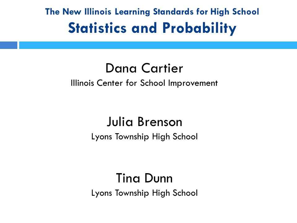 The New Illinois Learning Standards Agenda  Resources Available Through ISBE  Algebra II/Math III – Normal Distribution, Random Sampling, Experimental Design, and Comparing Two Treatments  Algebra I/Math I (and above) – Assessing the Fit of a Function to Data  Algebra II/Math II – Conditional Probability