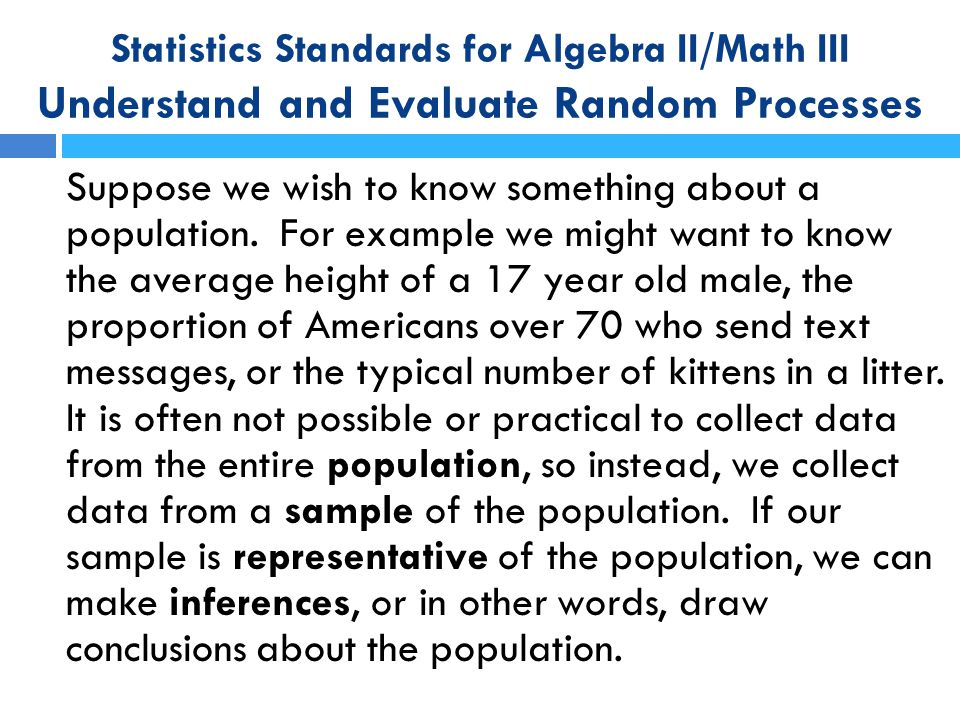 Statistics Standards for Algebra II/Math III Understand and Evaluate Random Processes Suppose we wish to know something about a population. For exampl