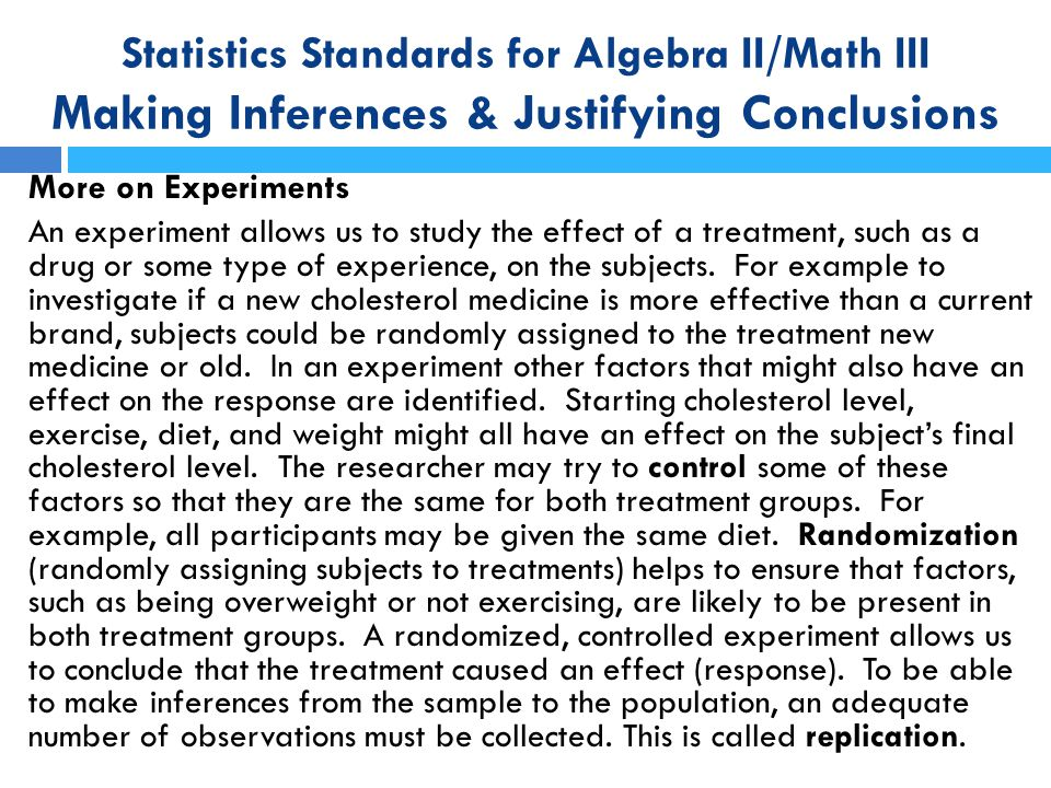 Statistics Standards for Algebra II/Math III Making Inferences & Justifying Conclusions More on Experiments An experiment allows us to study the effec