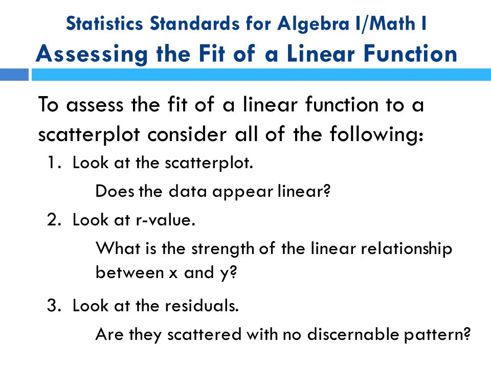 Statistics Standards for Algebra I/Math I Assessing the Fit of a Linear Function To assess the fit of a linear function to a scatterplot consider all