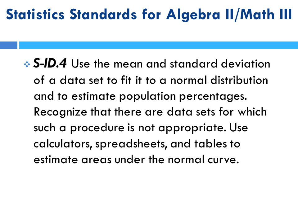 Statistics Standards for Algebra II/Math III  S-ID.4 Use the mean and standard deviation of a data set to fit it to a normal distribution and to esti
