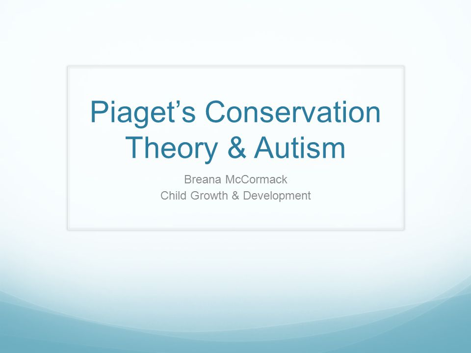 Piaget's Conservation Theory & Autism Breana McCormack Child Growth & Development