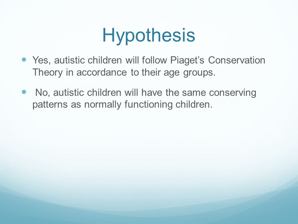 Hypothesis Yes, autistic children will follow Piaget's Conservation Theory in accordance to their age groups. No, autistic children will have the same