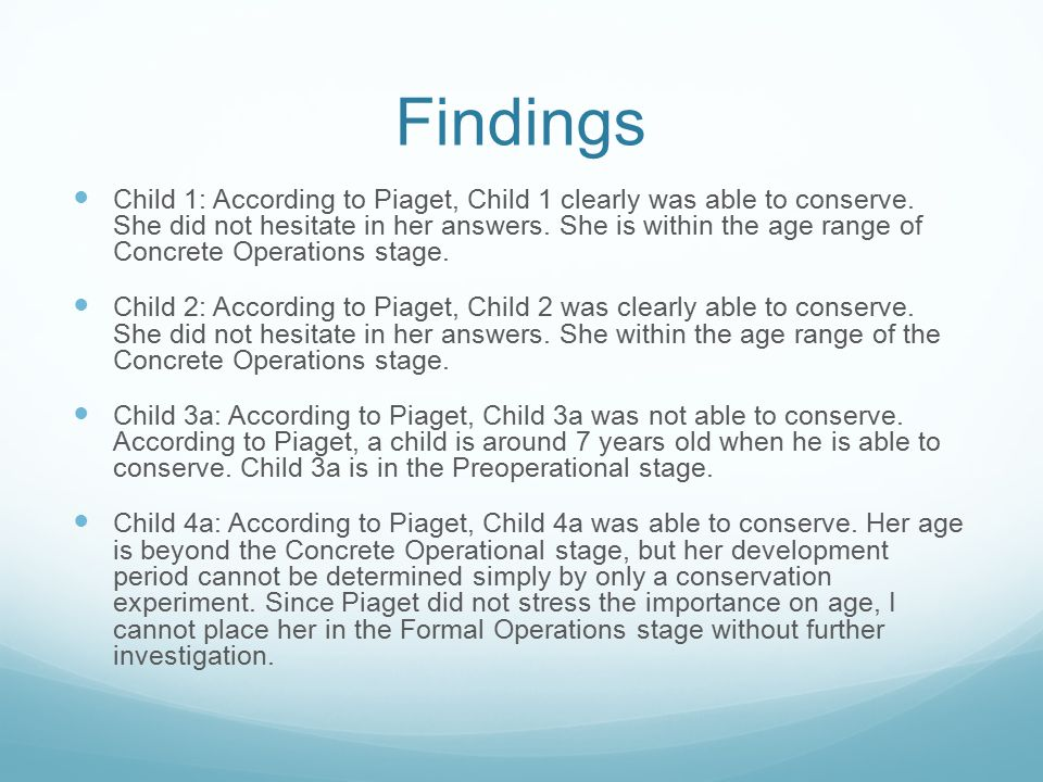 Findings Child 1: According to Piaget, Child 1 clearly was able to conserve. She did not hesitate in her answers. She is within the age range of Concr