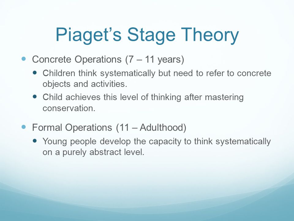 Piaget's Stage Theory Concrete Operations (7 – 11 years) Children think systematically but need to refer to concrete objects and activities. Child ach