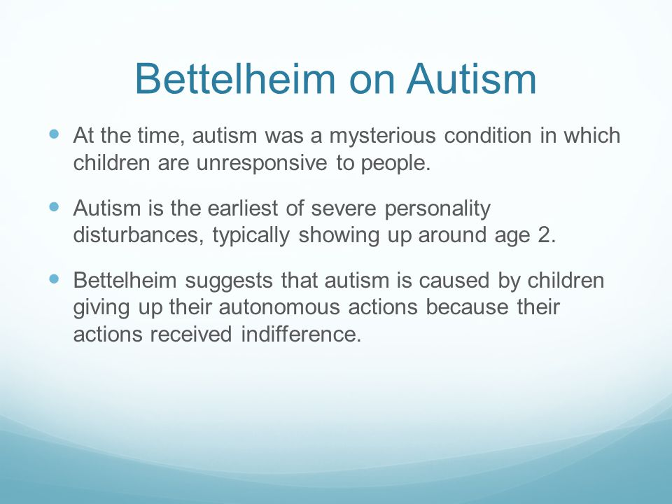 Bettelheim on Autism At the time, autism was a mysterious condition in which children are unresponsive to people. Autism is the earliest of severe per