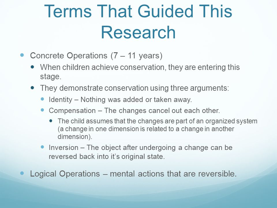 Terms That Guided This Research Concrete Operations (7 – 11 years) When children achieve conservation, they are entering this stage. They demonstrate