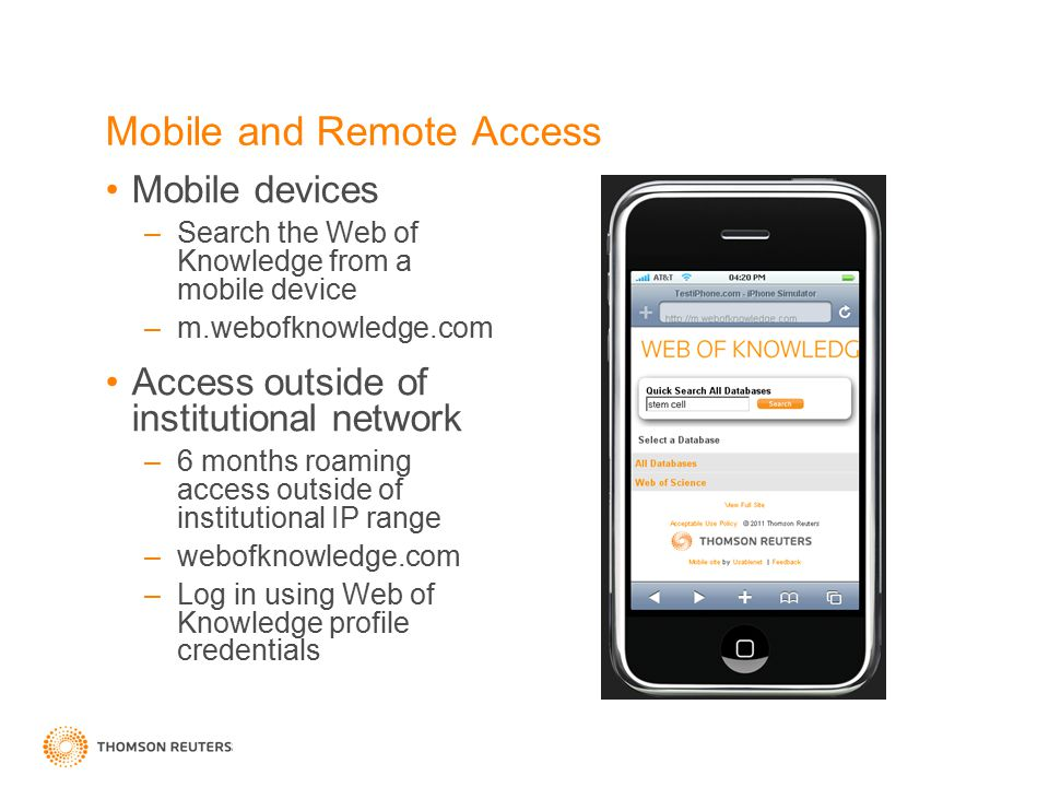 Mobile and Remote Access Mobile devices –Search the Web of Knowledge from a mobile device –m.webofknowledge.com Access outside of institutional network –6 months roaming access outside of institutional IP range –webofknowledge.com –Log in using Web of Knowledge profile credentials