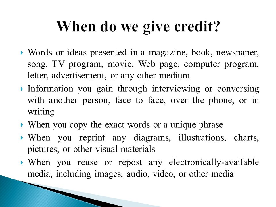  Words or ideas presented in a magazine, book, newspaper, song, TV program, movie, Web page, computer program, letter, advertisement, or any other medium  Information you gain through interviewing or conversing with another person, face to face, over the phone, or in writing  When you copy the exact words or a unique phrase  When you reprint any diagrams, illustrations, charts, pictures, or other visual materials  When you reuse or repost any electronically-available media, including images, audio, video, or other media