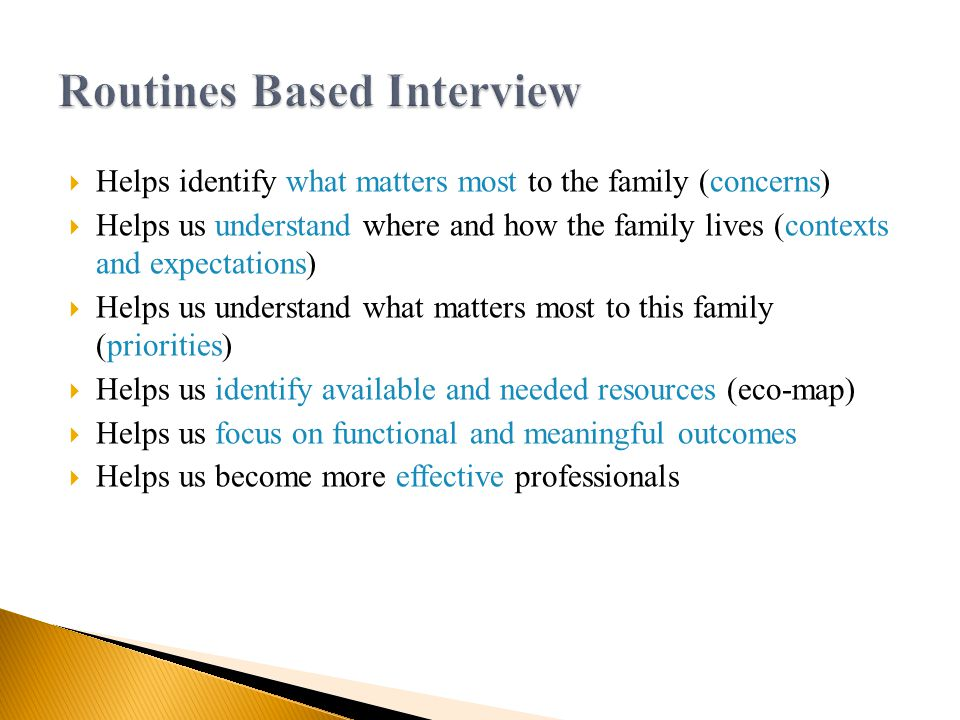  Helps identify what matters most to the family (concerns)  Helps us understand where and how the family lives (contexts and expectations)  Helps us understand what matters most to this family (priorities)  Helps us identify available and needed resources (eco-map)  Helps us focus on functional and meaningful outcomes  Helps us become more effective professionals