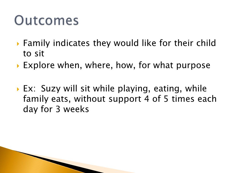  Family indicates they would like for their child to sit  Explore when, where, how, for what purpose  Ex: Suzy will sit while playing, eating, while family eats, without support 4 of 5 times each day for 3 weeks