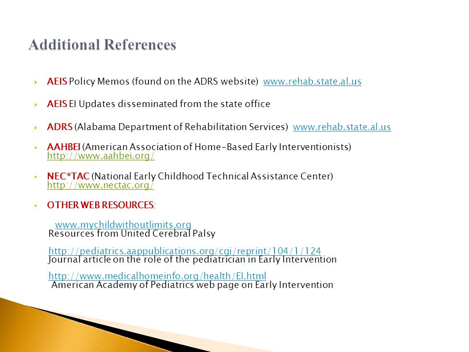 AEIS Policy Memos (found on the ADRS website) www.rehab.state.al.uswww.rehab.state.al.us  AEIS EI Updates disseminated from the state office  ADRS (Alabama Department of Rehabilitation Services) www.rehab.state.al.uswww.rehab.state.al.us  AAHBEI (American Association of Home-Based Early Interventionists) http://www.aahbei.org/  NEC*TAC (National Early Childhood Technical Assistance Center) http://www.nectac.org/  OTHER WEB RESOURCES: www.mychildwithoutlimits.org Resources from United Cerebral Palsy http://pediatrics.aappublications.org/cgi/reprint/104/1/124 Journal article on the role of the pediatrician in Early Intervention http://www.medicalhomeinfo.org/health/EI.html American Academy of Pediatrics web page on Early Intervention