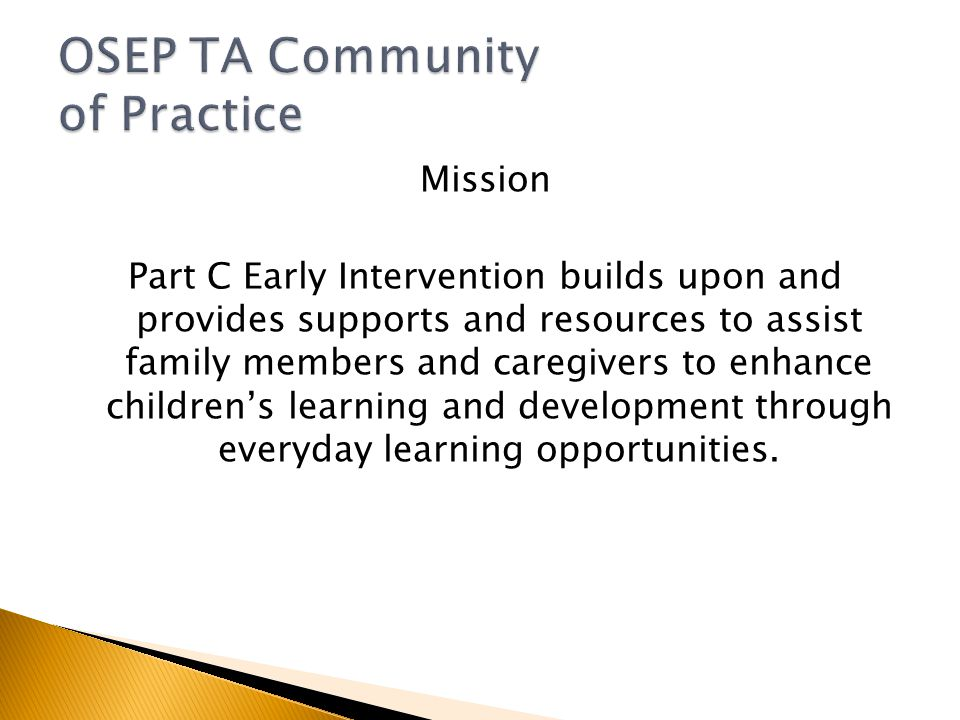 Mission Part C Early Intervention builds upon and provides supports and resources to assist family members and caregivers to enhance children's learning and development through everyday learning opportunities.