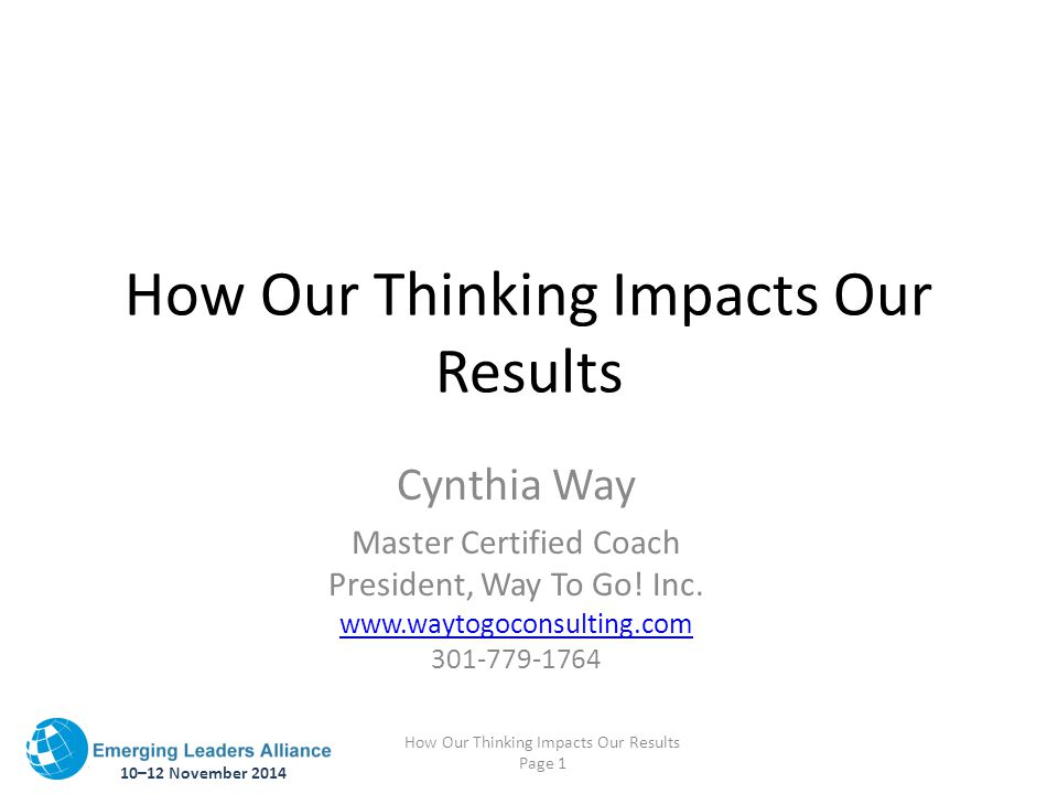 10–12 November 2014 How Our Thinking Impacts Our Results Page 1 How Our Thinking Impacts Our Results Cynthia Way Master Certified Coach President, Way