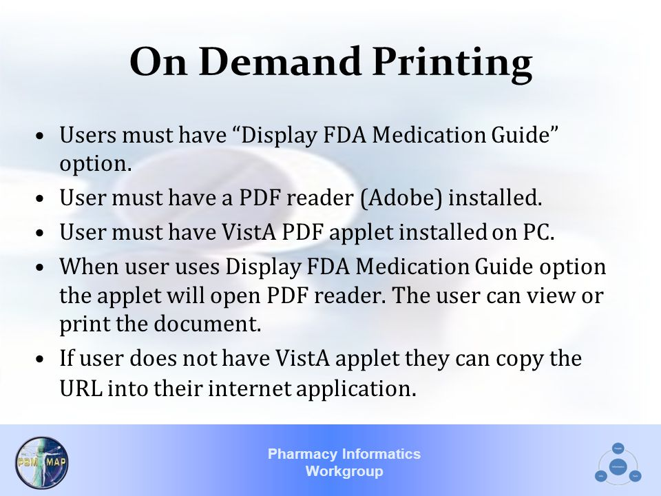 """Pharmacy Informatics Workgroup On Demand Printing Users must have """"Display FDA Medication Guide"""" option. User must have a PDF reader (Adobe) installed"""