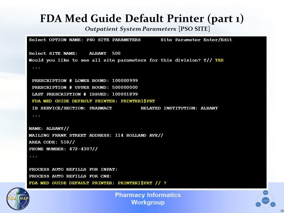 Pharmacy Informatics Workgroup FDA Med Guide Default Printer (part 1) Outpatient System Parameters [PSO SITE] 15 Select OPTION NAME: PSO SITE PARAMETERS Site Parameter Enter/Edit Select SITE NAME: ALBANY 500 Would you like to see all site parameters for this division.