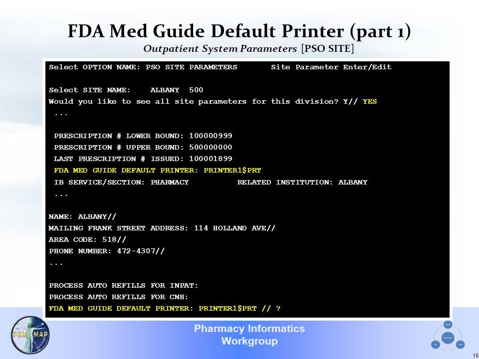 Pharmacy Informatics Workgroup FDA Med Guide Default Printer (part 1) Outpatient System Parameters [PSO SITE] 15 Select OPTION NAME: PSO SITE PARAMETE