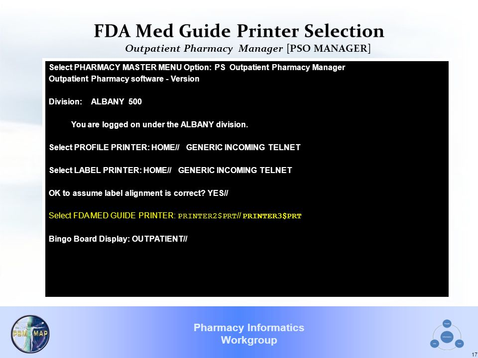 Pharmacy Informatics Workgroup FDA Med Guide Printer Selection Outpatient Pharmacy Manager [PSO MANAGER] 17 Select PHARMACY MASTER MENU Option: PS Outpatient Pharmacy Manager Outpatient Pharmacy software - Version Division: ALBANY 500 You are logged on under the ALBANY division.