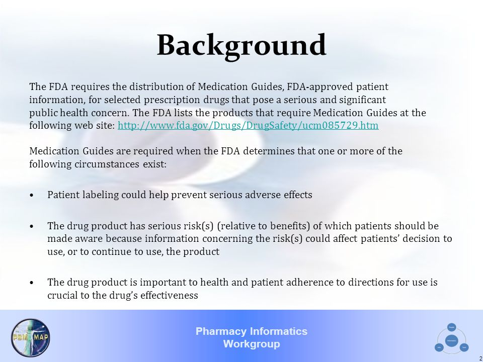 Pharmacy Informatics Workgroup Background The FDA requires the distribution of Medication Guides, FDA-approved patient information, for selected presc