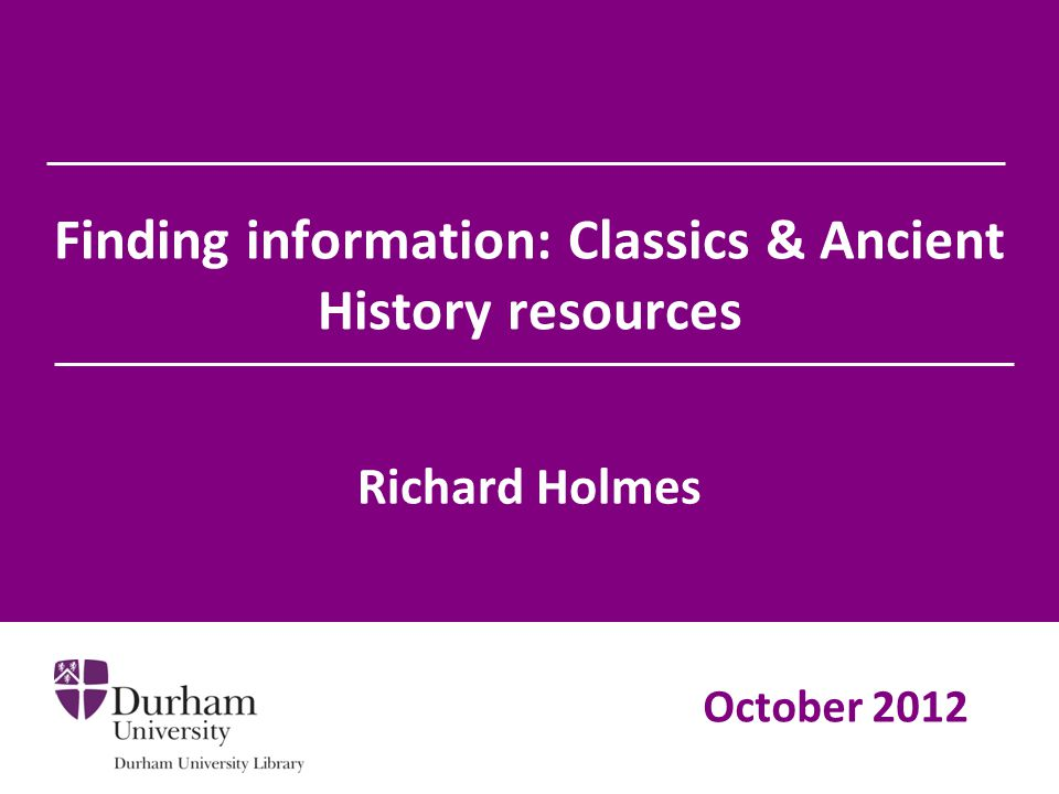Finding information: Classics & Ancient History resources Richard Holmes October 2012