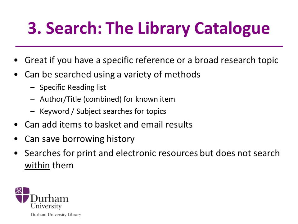 3. Search: The Library Catalogue Great if you have a specific reference or a broad research topic Can be searched using a variety of methods –Specific