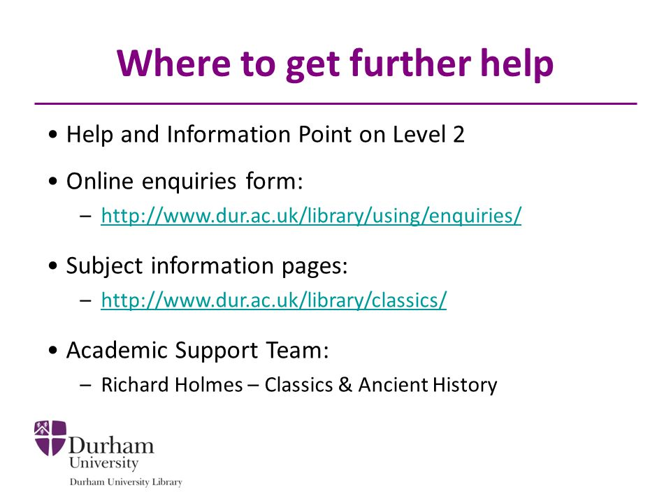 Where to get further help Help and Information Point on Level 2 Online enquiries form: –http://www.dur.ac.uk/library/using/enquiries/http://www.dur.ac.uk/library/using/enquiries/ Subject information pages: –http://www.dur.ac.uk/library/classics/http://www.dur.ac.uk/library/classics/ Academic Support Team: –Richard Holmes – Classics & Ancient History
