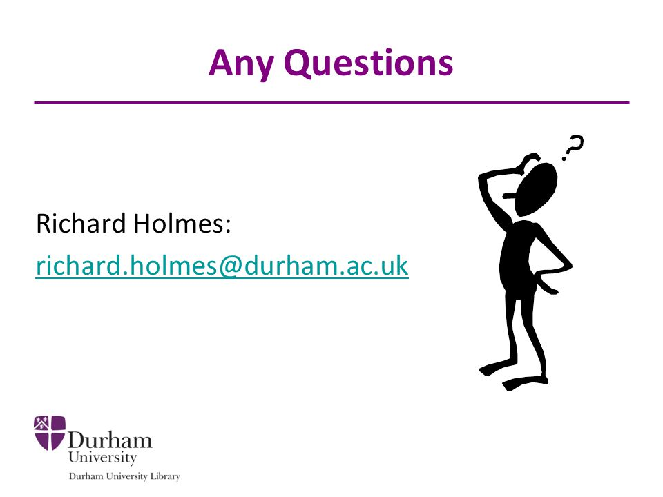 Any Questions Richard Holmes: richard.holmes@durham.ac.uk
