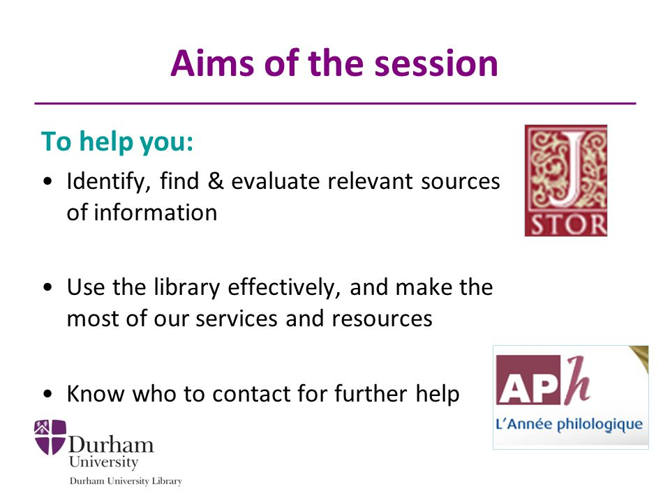 Aims of the session To help you: Identify, find & evaluate relevant sources of information Use the library effectively, and make the most of our servi