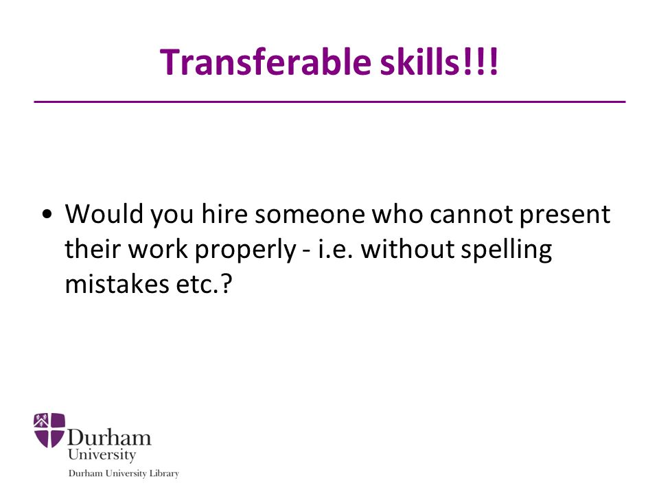 Transferable skills!!! Would you hire someone who cannot present their work properly - i.e. without spelling mistakes etc.?