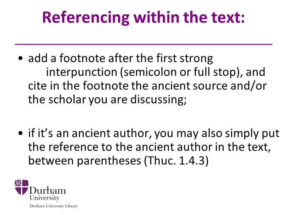 Referencing within the text: add a footnote after the first strong interpunction (semicolon or full stop), and cite in the footnote the ancient source and/or the scholar you are discussing; if it's an ancient author, you may also simply put the reference to the ancient author in the text, between parentheses (Thuc.