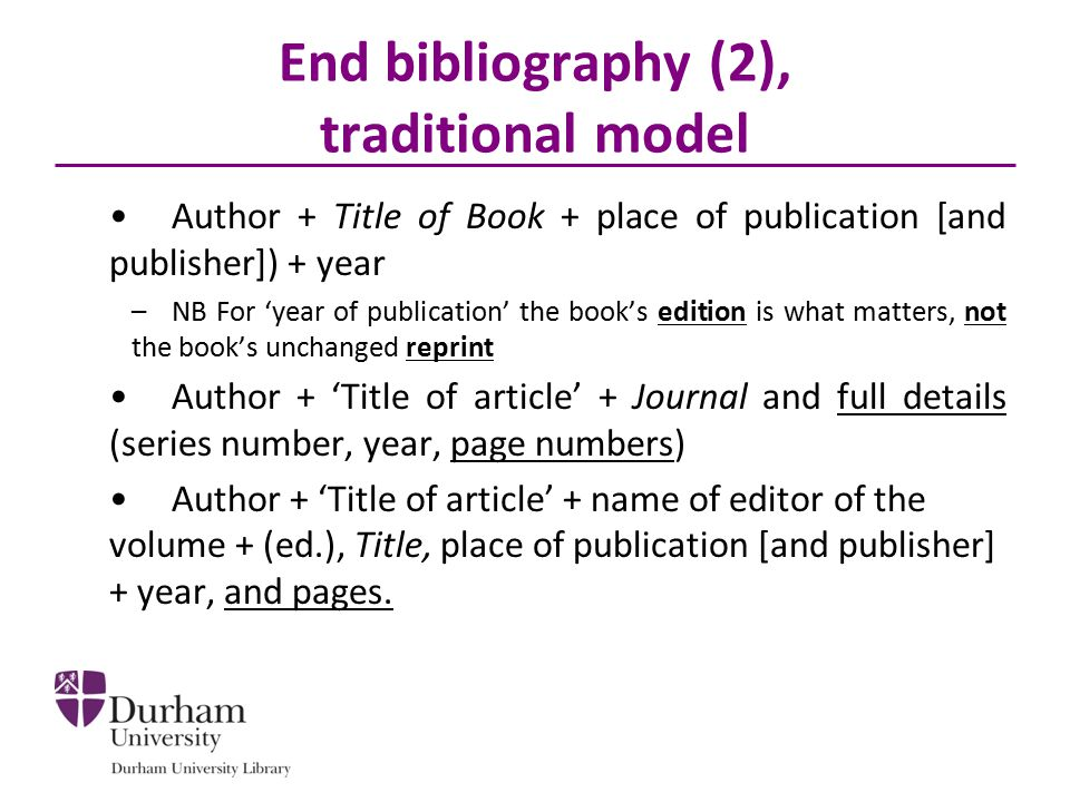 End bibliography (2), traditional model Author + Title of Book + place of publication [and publisher]) + year –NB For 'year of publication' the book's edition is what matters, not the book's unchanged reprint Author + 'Title of article' + Journal and full details (series number, year, page numbers) Author + 'Title of article' + name of editor of the volume + (ed.), Title, place of publication [and publisher] + year, and pages.