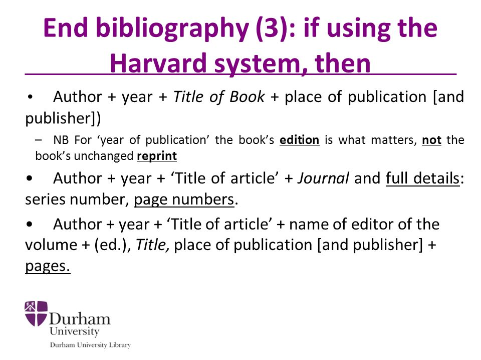 End bibliography (3): if using the Harvard system, then Author + year + Title of Book + place of publication [and publisher]) –NB For 'year of publication' the book's edition is what matters, not the book's unchanged reprint Author + year + 'Title of article' + Journal and full details: series number, page numbers.