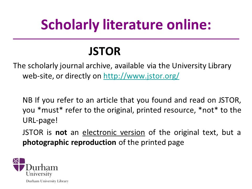 Scholarly literature online: JSTOR The scholarly journal archive, available via the University Library web-site, or directly on http://www.jstor.org/h
