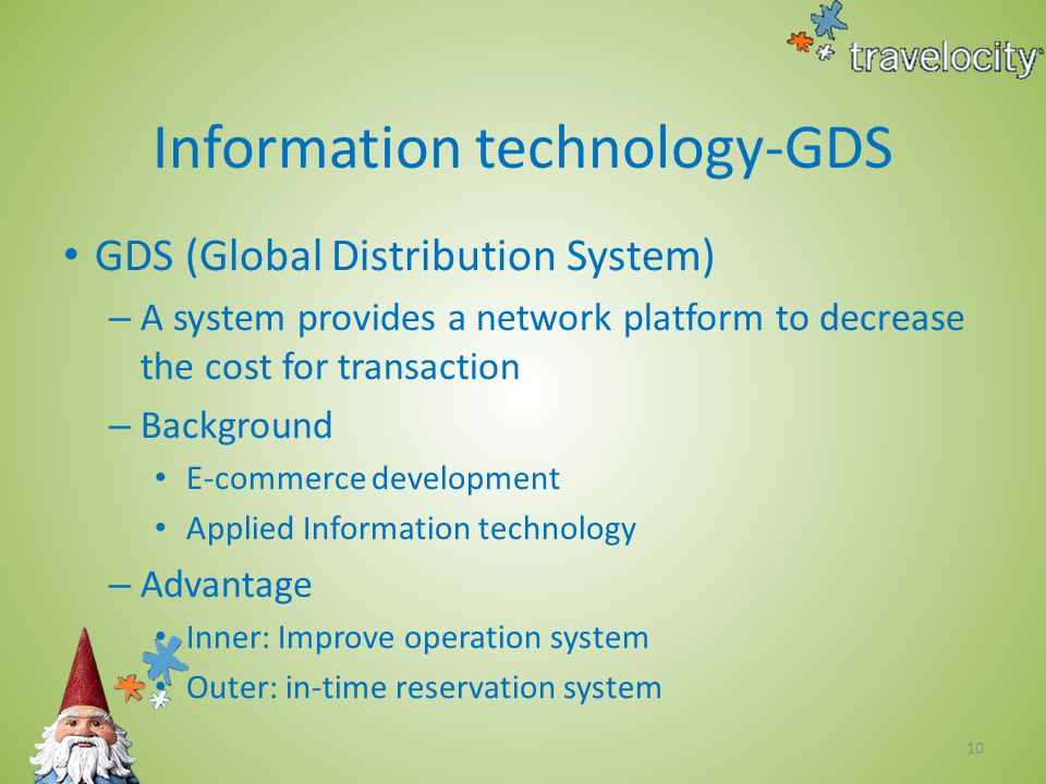 10 Information technology-GDS GDS (Global Distribution System) – A system provides a network platform to decrease the cost for transaction – Background E-commerce development Applied Information technology – Advantage Inner: Improve operation system Outer: in-time reservation system
