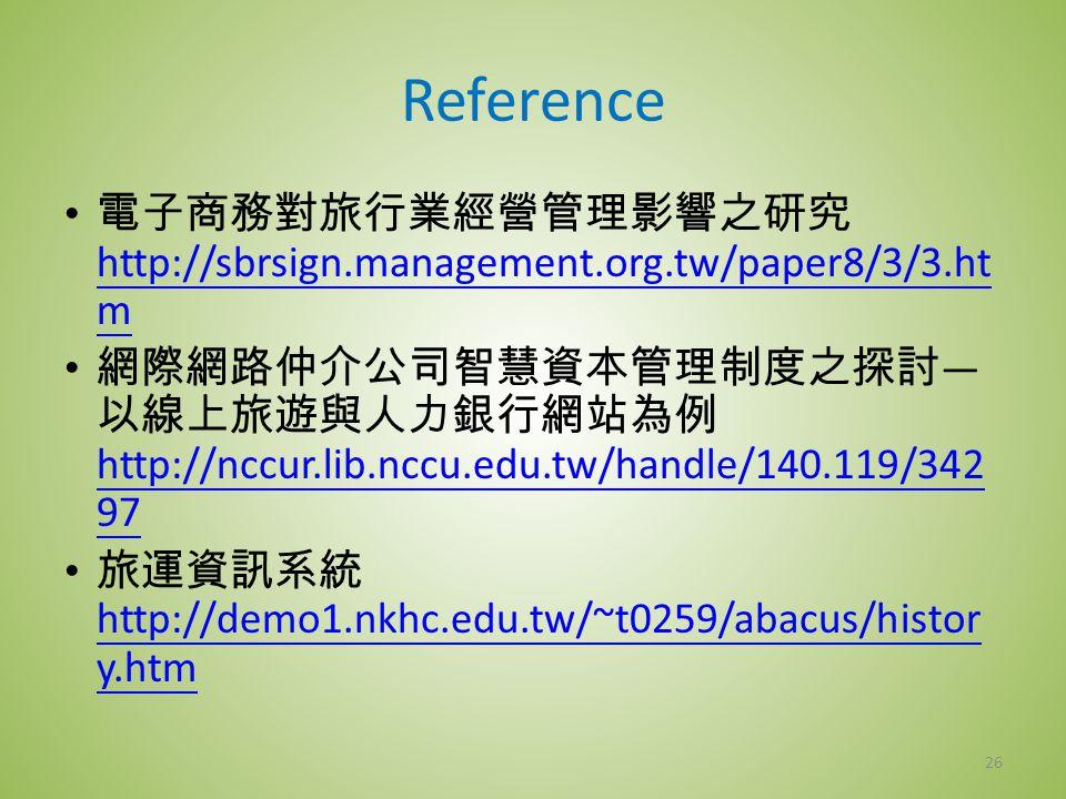 Reference 電子商務對旅行業經營管理影響之研究 http://sbrsign.management.org.tw/paper8/3/3.ht m http://sbrsign.management.org.tw/paper8/3/3.ht m 網際網路仲介公司智慧資本管理制度之探討 — 以線