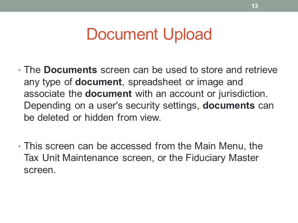 Document Upload The Documents screen can be used to store and retrieve any type of document, spreadsheet or image and associate the document with an a