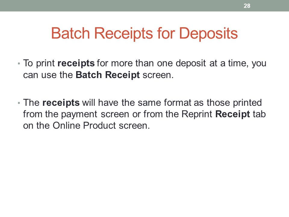 Batch Receipts for Deposits To print receipts for more than one deposit at a time, you can use the Batch Receipt screen.