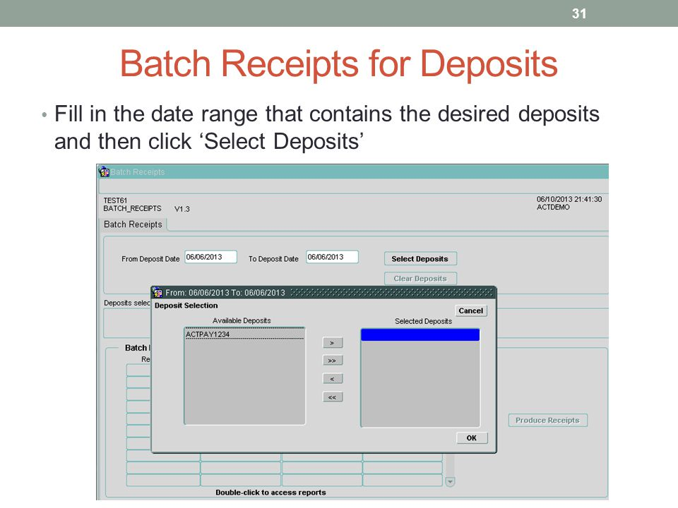 Batch Receipts for Deposits Fill in the date range that contains the desired deposits and then click 'Select Deposits' 31