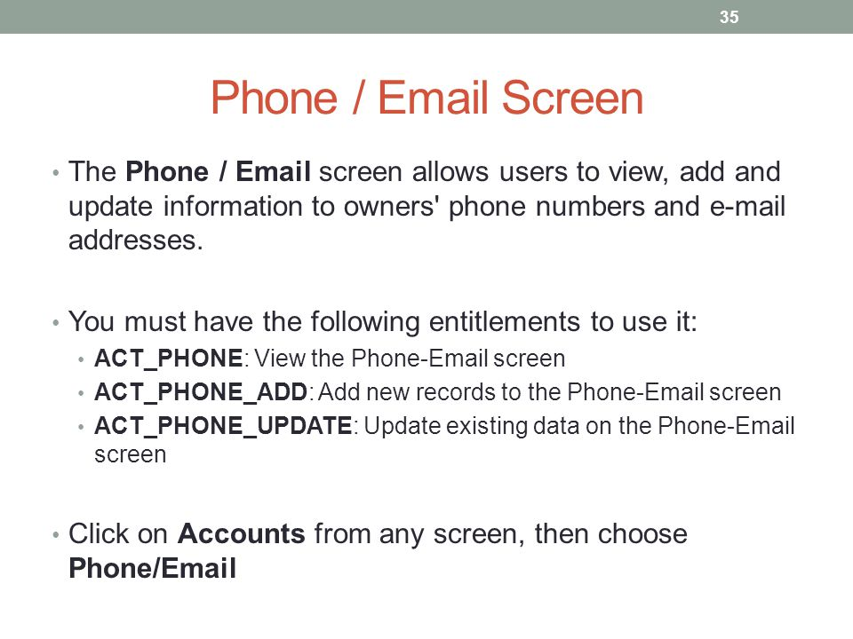 Phone / Email Screen The Phone / Email screen allows users to view, add and update information to owners' phone numbers and e-mail addresses. You must