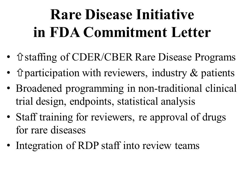 Other RD/OD Priorities More rare disease expertise in AC process – Encourages FDA to use wider range of experts – Conflict of interest re-set to FACA standards Faster review/more flexibility for promising therapies for unmet (orphan) medical needs – Modernize/codify Accelerated Approval process – Speed development of drugs with strong early showing of efficacy (Break-through)