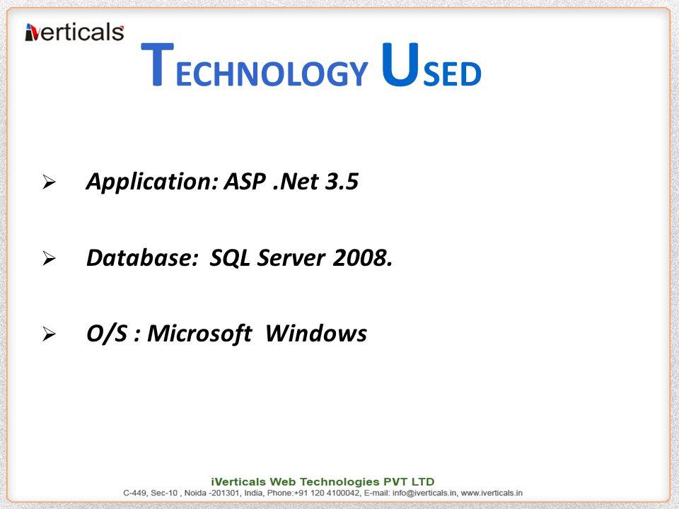 T ECHNOLOGY U SED  Application: ASP.Net 3.5  Database: SQL Server 2008.  O/S : Microsoft Windows