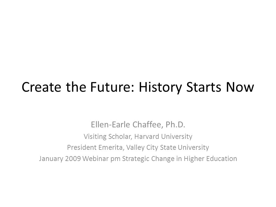 Create the Future: History Starts Now Ellen-Earle Chaffee, Ph.D.