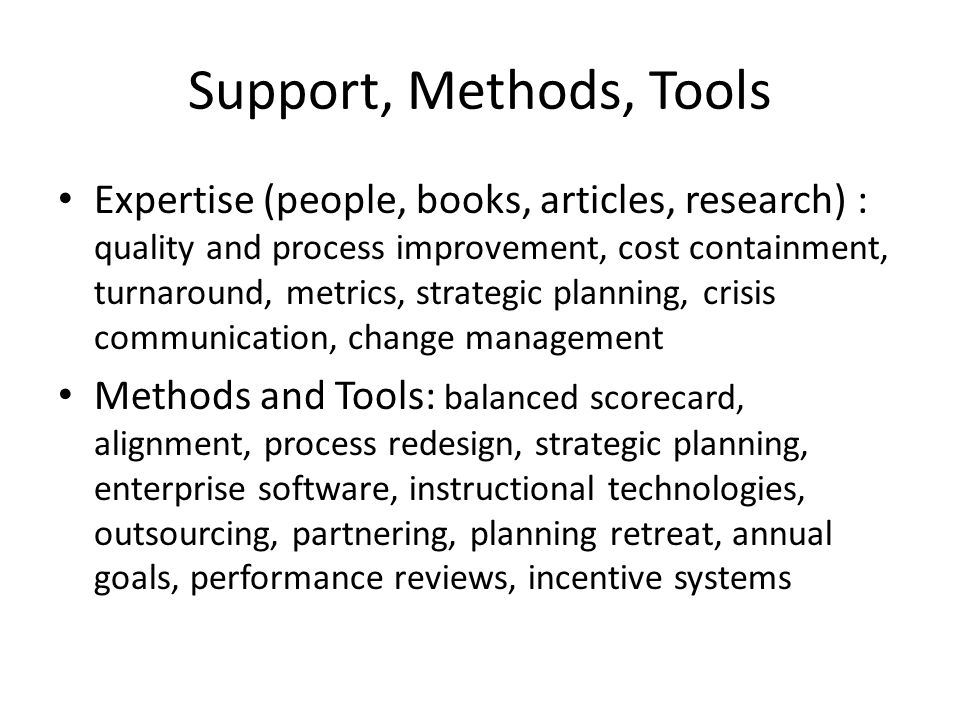 Support, Methods, Tools Expertise (people, books, articles, research) : quality and process improvement, cost containment, turnaround, metrics, strategic planning, crisis communication, change management Methods and Tools: balanced scorecard, alignment, process redesign, strategic planning, enterprise software, instructional technologies, outsourcing, partnering, planning retreat, annual goals, performance reviews, incentive systems