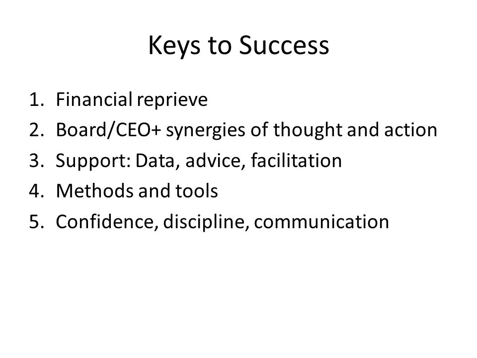 Keys to Success 1.Financial reprieve 2.Board/CEO+ synergies of thought and action 3.Support: Data, advice, facilitation 4.Methods and tools 5.Confidence, discipline, communication
