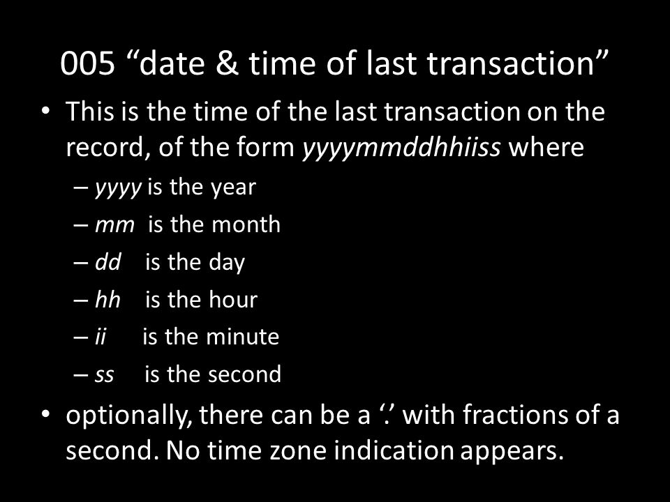 005 date & time of last transaction This is the time of the last transaction on the record, of the form yyyymmddhhiiss where – yyyy is the year – mm is the month – dd is the day – hh is the hour – ii is the minute – ss is the second optionally, there can be a '.' with fractions of a second.