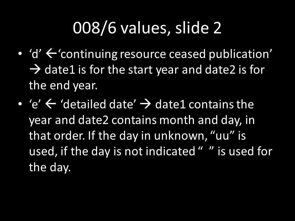 008/6 values, slide 2 'd'  'continuing resource ceased publication'  date1 is for the start year and date2 is for the end year.
