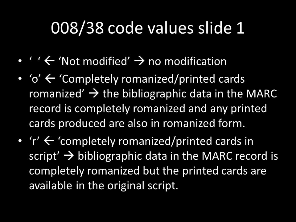 008/38 code values slide 1 ' '  'Not modified'  no modification 'o'  'Completely romanized/printed cards romanized'  the bibliographic data in the MARC record is completely romanized and any printed cards produced are also in romanized form.